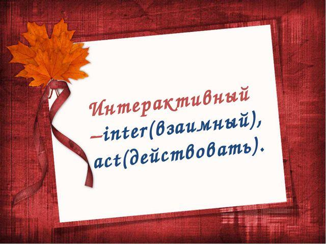 Интерактивный –inter(взаимный), act(действовать).