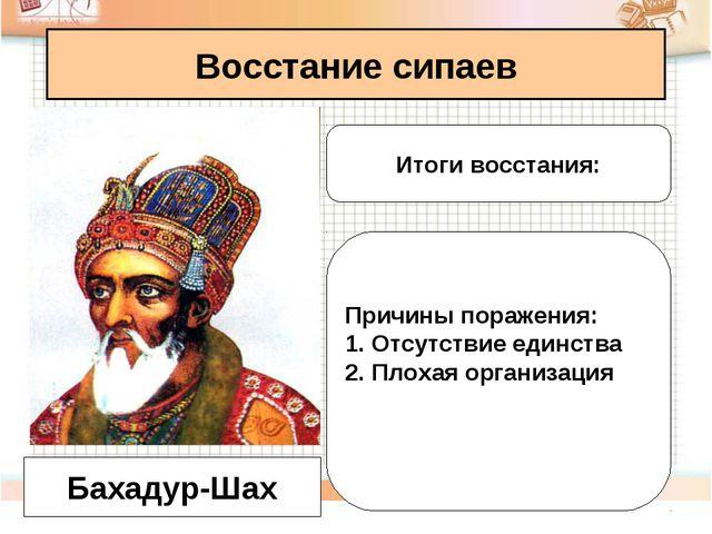 Восстание сипаев Бахадур-Шах Итоги восстания: Причины поражения: Отсутствие е...