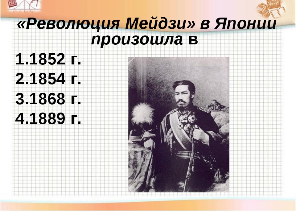«Революция Мейдзи» в Японии произошла в 1.1852 г. 2.1854 г. 3.1868 г. 4.1889 г.