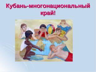 Кубань-многонациональный край!