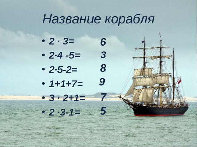 Название корабля 2 ∙ 3= 2∙4 -5= 2∙5-2= 1+1+7= 3 ∙ 2+1= 2 ∙3-1= 9 3 8 6 7 5