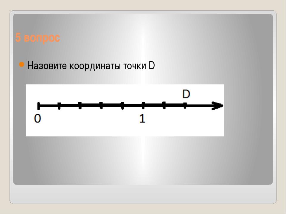 5 вопрос Назовите координаты точки D