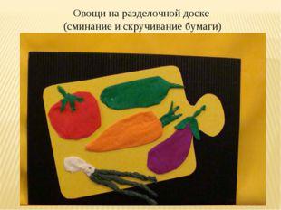 Овощи на доске Овощи на разделочной доске (сминание и скручивание бумаги)