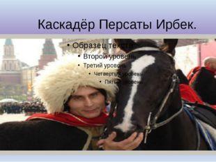 Каскадёр Персаты Ирбек.