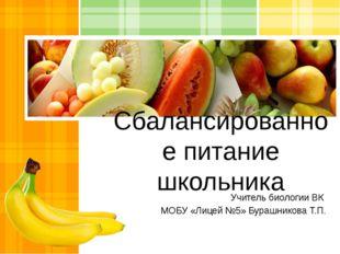 Сбалансированное питание школьника Учитель биологии ВК МОБУ «Лицей №5» Бурашн