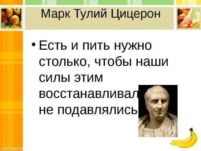 Марк Тулий Цицерон Есть и пить нужно столько, чтобы наши силы этим восстанавл...