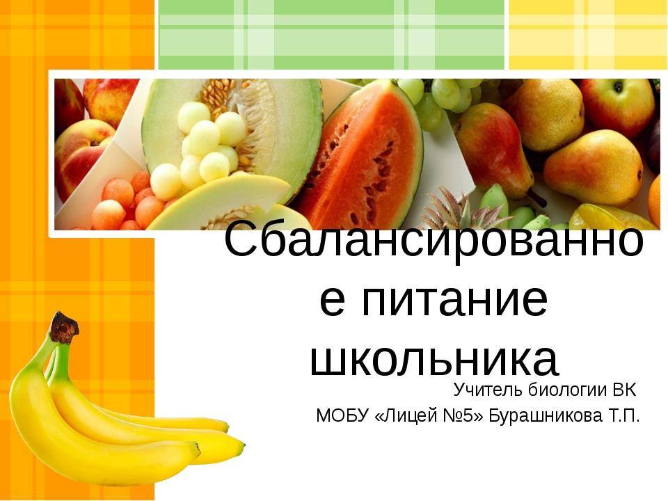 Сбалансированное питание школьника Учитель биологии ВК МОБУ «Лицей №5» Бурашн...