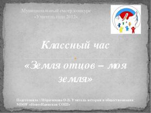 Муниципальный смотр конкурс «Учитель года 2012» Классный час «Земля отцов –