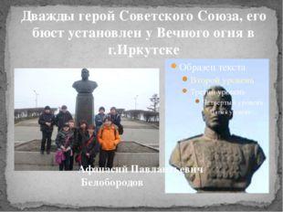 Дважды герой Советского Союза, его бюст установлен у Вечного огня в г.Иркутск