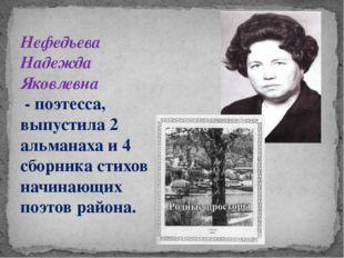 Нефедьева Надежда Яковлевна - поэтесса, выпустила 2 альманаха и 4 сборника ст