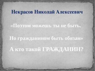 Некрасов Николай Алексеевич «Поэтом можешь ты не быть. Но гражданином быть об