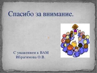 С уважением к ВАМ Ибрагимова О.В. Спасибо за внимание.
