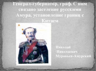 Генерал-губернатор, граф. С ним связано заселение русскими Амура, установлени