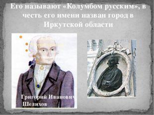 Его называют «Колумбом русским», в честь его имени назван город в Иркутской о