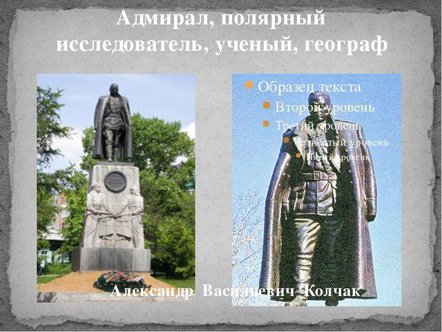 Адмирал, полярный исследователь, ученый, географ Александр Васильевич Колчак