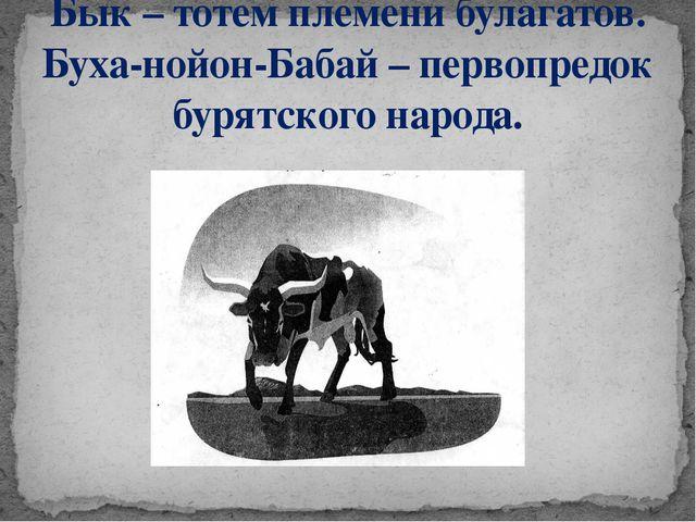 Бык – тотем племени булагатов. Буха-нойон-Бабай – первопредок бурятского наро...