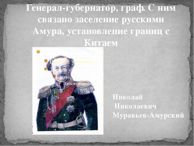Генерал-губернатор, граф. С ним связано заселение русскими Амура, установлени...