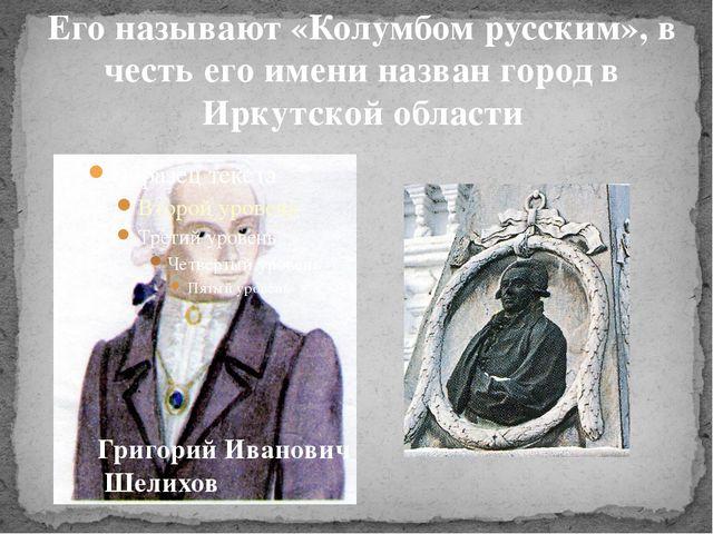 Его называют «Колумбом русским», в честь его имени назван город в Иркутской о...