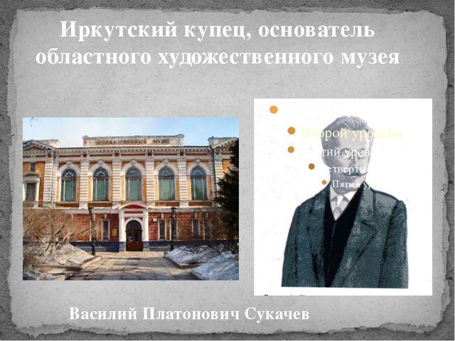 Иркутский купец, основатель областного художественного музея Василий Платонов...
