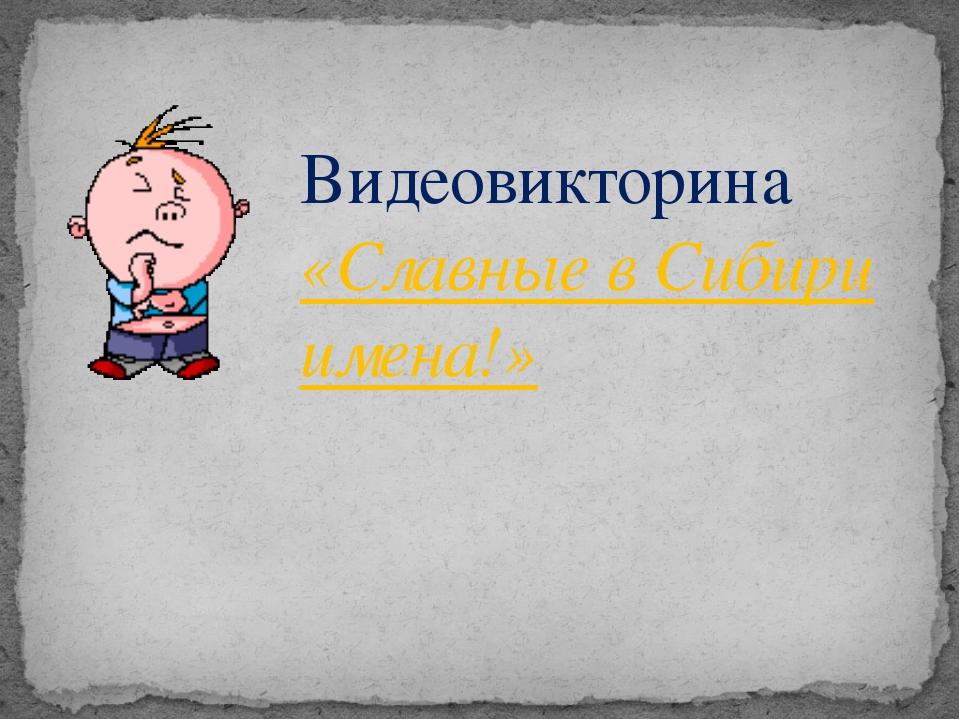 Видеовикторина «Славные в Сибири имена!»