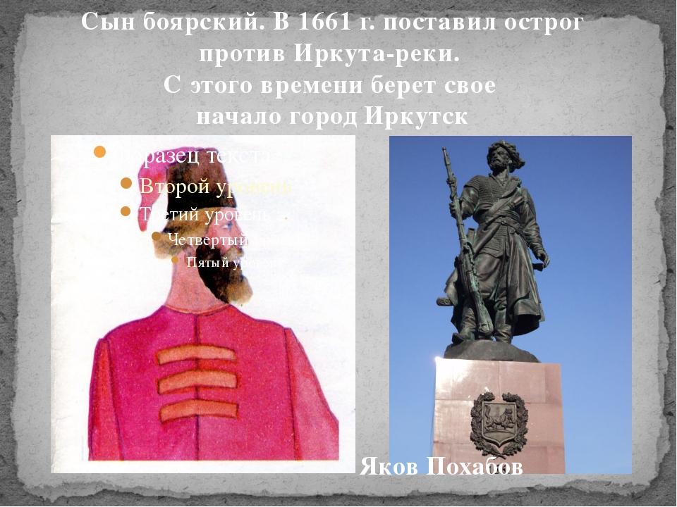 Сын боярский. В 1661 г. поставил острог против Иркута-реки. С этого времени б...