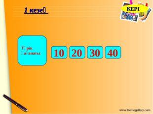1 кезең 10 Түрік қағанаты 20 30 40 КЕРІ www.themegallery.com