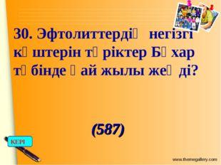30. Эфтолиттердің негізгі күштерін түріктер Бұхар түбінде қай жылы жеңді? (58