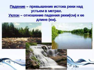 Падение – превышение истока реки над устьем в метрах. Уклон – отношение паден