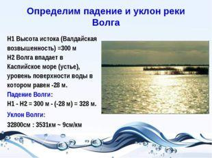 Определим падение и уклон реки Волга Н1 Высота истока (Валдайская возвышеннос