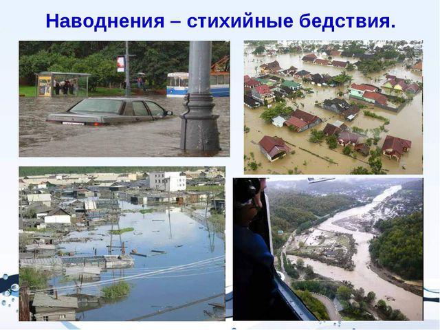 Наводнения – стихийные бедствия.
