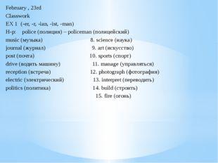 February , 23rd Classwork EX 1 (-er, -r, -ian, -ist, -man) Н-р: police (полиц