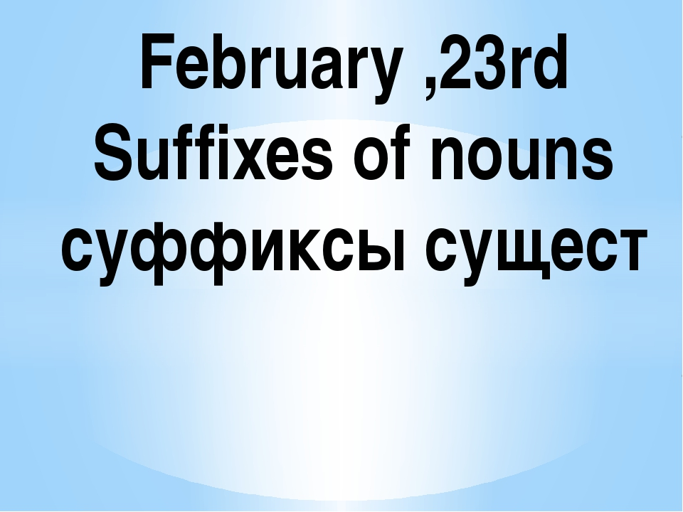 February ,23rd Suffixes of nouns cуффиксы сущест