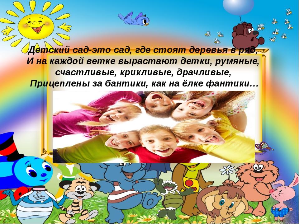 Детский сад-это сад, где стоят деревья в ряд, И на каждой ветке вырастают дет...