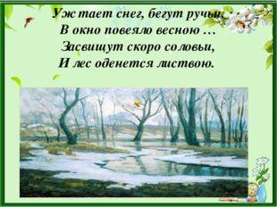 Уж тает снег, бегут ручьи, В окно повеяло весною … Засвищут скоро соловьи, И