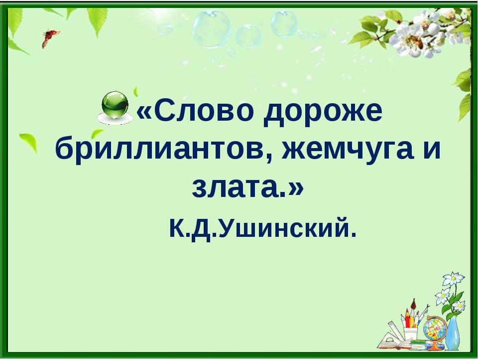 «Слово дороже бриллиантов, жемчуга и злата.» К.Д.Ушинский.