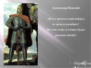 Александр Невский: «Кто с мечом к нам войдет, от меча и погибнет! На том сто