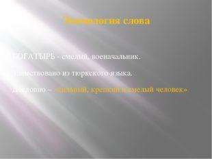 Этимология слова БОГАТЫРЬ - смелый, военачальник. Заимствовано из тюркского я