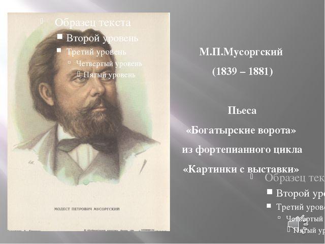 М.П.Мусоргский (1839 – 1881) Пьеса «Богатырские ворота» из фортепианного цикл...
