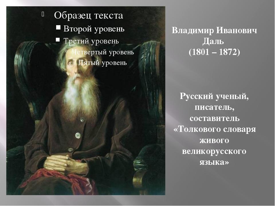 Владимир Иванович Даль (1801 – 1872) Русский ученый, писатель, составитель «Т...