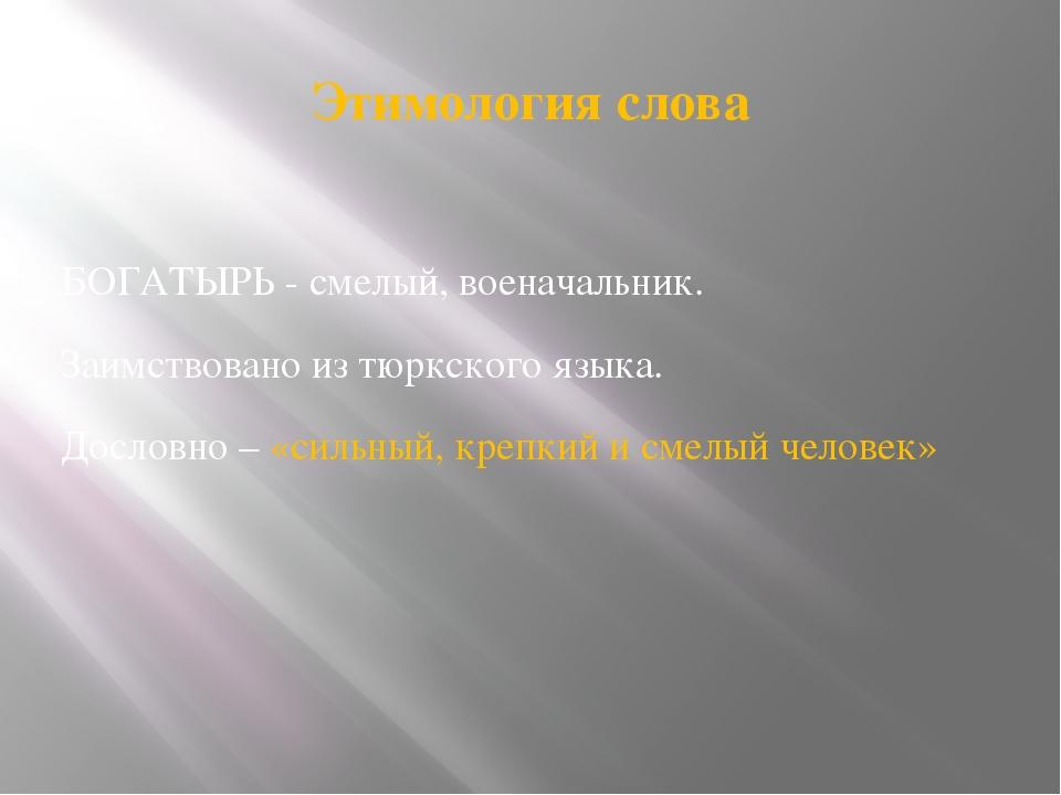 Этимология слова БОГАТЫРЬ - смелый, военачальник. Заимствовано из тюркского я...