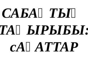 САБАҚТЫҢ ТАҚЫРЫБЫ: сАҒАТТАР