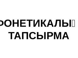 ФОНЕТИКАЛЫҚ ТАПСЫРМА