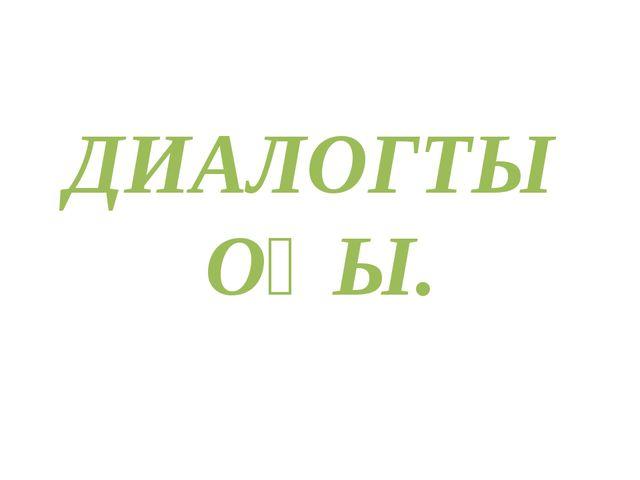 ДИАЛОГТЫ ОҚЫ.