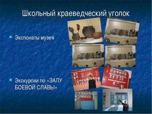 Школьный краеведческий уголок Экспонаты музея Экскурсии по «ЗАЛУ БОЕВОЙ СЛАВЫ»