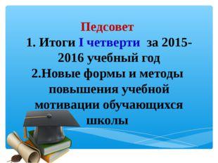 Педсовет 1. Итоги I четверти за 2015-2016 учебный год 2.Новые формы и методы