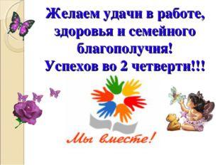 Желаем удачи в работе, здоровья и семейного благополучия! Успехов во 2 четвер
