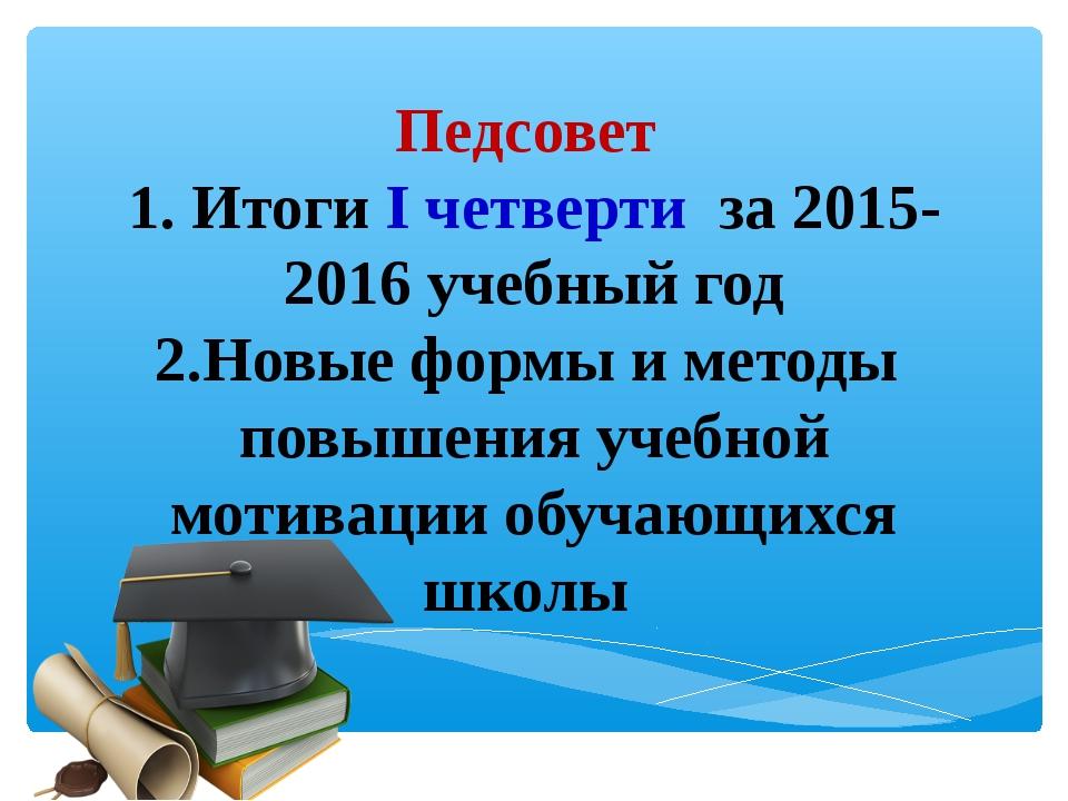 Педсовет 1. Итоги I четверти за 2015-2016 учебный год 2.Новые формы и методы...