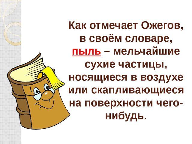 Как отмечает Ожегов, в своём словаре, пыль – мельчайшие сухие частицы, носящи...