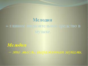 Мелодия  – главное выразительное средство в музыке.      Мелодия        – э