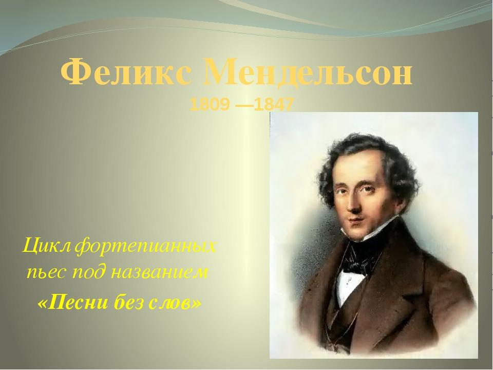 Феликс Мендельсон  1809 —1847 Цикл фортепианных пьес под названием  «Песни...